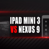 iPad Mini 3 vs. Nexus 9